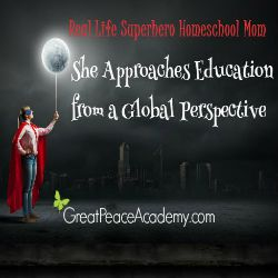 Real Life Superhero Homeschool Mom: She approaches education from a global perspetive. | Great Peace Academy